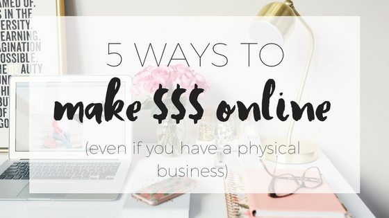Five ways to make money online (even if your business is physical)